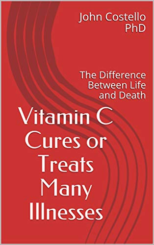 Vitamin C Cures or Treats Many Illnesses: The Difference Between Life and Death by Costello PhD, John