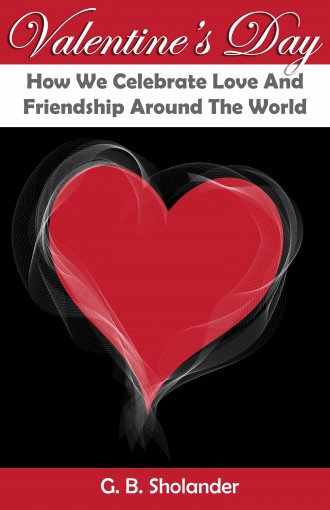 Valentine's Day: How We Celebrate Love And Friendship Around The World by G. B. Sholander