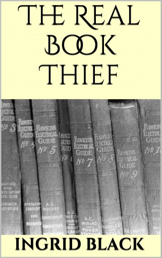 The Real Book Thief (How To Steal Another Author's Work And Nearly Get Away With It) by Ingrid Black
