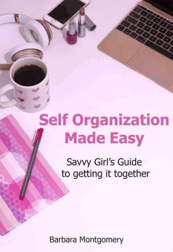 Self Organization Made Easy – Savvy Girl's Guide to Getting it Together: (Self Management Made Easy – Prepare for your busy schedule) by Barbara Montgomery
