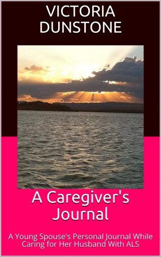 A Caregiver's Journal: A Young Spouse's Personal Journal While Caring for Her Husband With ALS by Victoria Dunstone