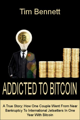 Addicted To Bitcoin: A True Story : How One Couple Went From Near Bankruptcy To International Jet Setters In One Year With Bitcoin by Tim Bennett