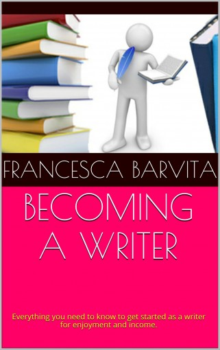 Becoming a Writer: Everything you need to know to get started as a writer for enjoyment and income. by Francesca Barvita