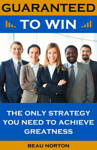 Guaranteed to Win: The Only Strategy You Need to Achieve Greatness by Beau Norton