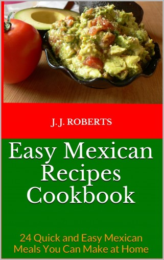Easy Mexican Recipes Cookbook: 24 Quick and Easy Mexican Meals You Can Make at Home by J. J. Roberts