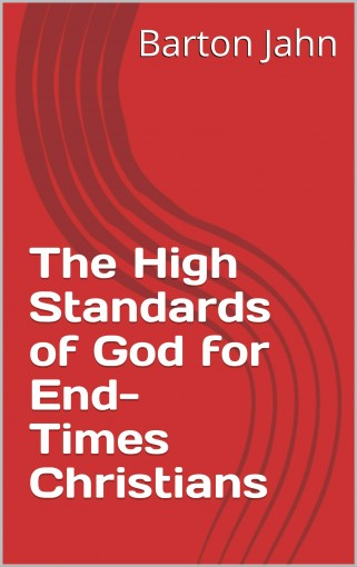 The High Standards of God for End-Times Christians by Barton Jahn
