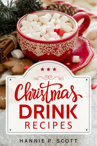 Christmas Drink Recipes: Simple & Easy Holiday Drink Recipes to Make at Home! by Hannie P. Scott