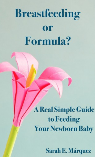 Breastfeeding or Formula?: A Real Simple Guide to Feeding Your Newborn Baby (Real Simple Motherhood) by Sarah Marquez