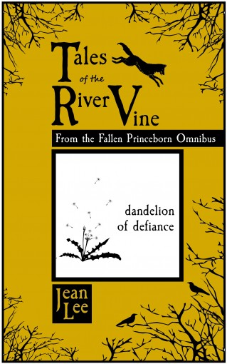 "Tales of the River Vine: ""Dandelion of Defiance"": Free Short Stories from the Fallen Princeborn Omnibus by Jean Lee"