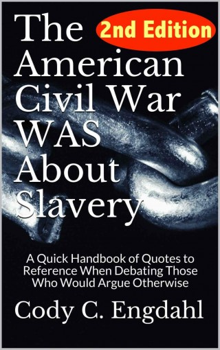 The American Civil War WAS About Slavery: A Quick Handbook of Quotes to Reference  When Debating Those Who Would Argue Otherwise by Cody C. Engdahl