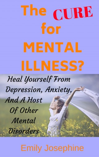 The Cure For Mental Illness?: The Simple, Natural Way To Heal Yourself From Depression, Anxiety, And A Host Of Other Mental Disorders by Emily Josephine