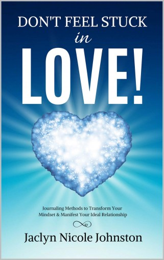 Don't Feel Stuck in Love!: Journaling Methods to Transform Your Mindset & Manifest Your Ideal Relationship by Jaclyn Johnston