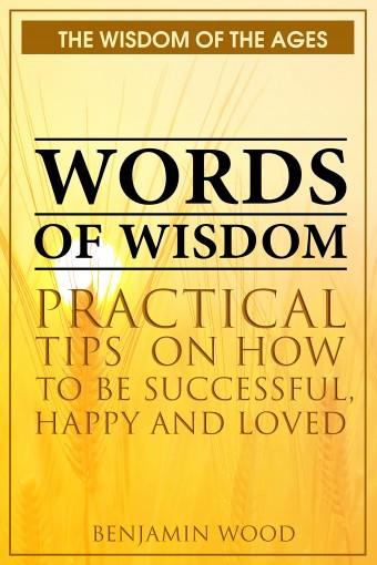 Words of Wisdom: Practical Tips on How to be Successful, Happy and Loved (The Wisdom of the Ages) by Benjamin Wood