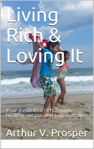 Living Rich & Loving It: Your guide to a rich, happy, healthy, simple and balanced life by Arthur V. Prosper