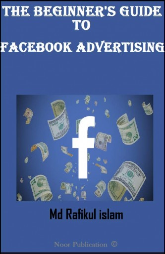 The Beginner's Guide To Facebook Advertising: This Facebook advertising guide for beginners is designed to help you with everything you need to know in order to set up your first Facebook ad campaign by Md Rafikul Islam