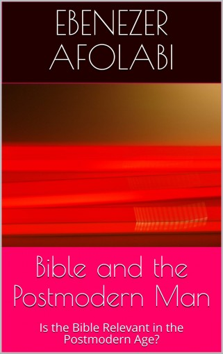Bible and the Postmodern Man: Is the Bible Relevant in the Postmodern Age? by Ebenezer Afolabi