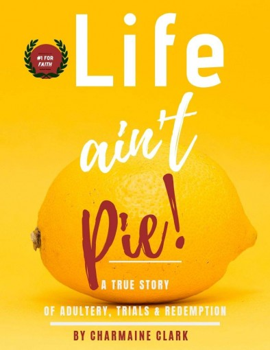 LIFE AIN'T PIE: A True Story of Adultery, Trials and Redemption by Charmaine Clark