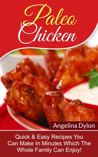 Paleo Chicken: Quick & Easy Recipes You Can Make In Minutes Which The Whole Family Can Enjoy! by Angelina Dylon