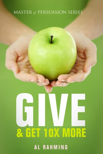 Give: & Get 10X More (Master of Persuasion Book 5) by Al Rahming