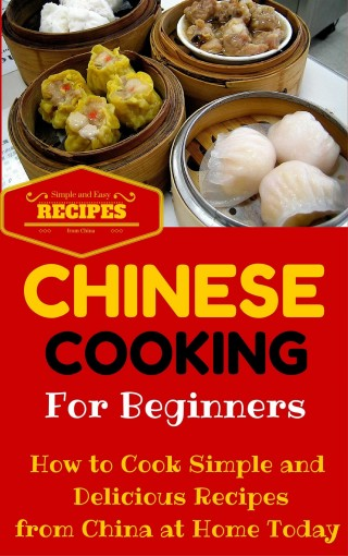 Chinese Cooking: Easy Chinese Recipes for Beginners – Simple Asian Recipes to cook at home (Chinese Cooking 101 – Asian Food for Dummies – Chinese Food Recipes Book 1) by Clara Taylor