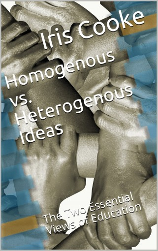Homogenous vs. Heterogenous Ideas: The Two Essential Views of Education by Iris Cooke