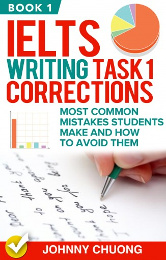 Ielts Writing Task 1 Corrections: Most Common Mistakes Students Make And How To Avoid Them (Book 1) by JOHNNY CHUONG