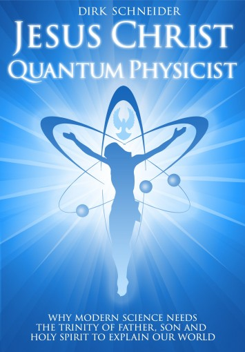 Jesus Christ – Quantum Physicist: Why modern science needs the Trinity of Father, Son and Holy Spirit to explain our world by Dirk Schneider