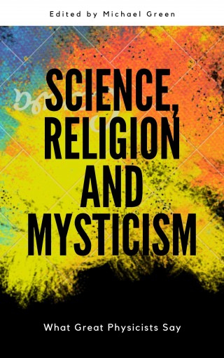 Science, Religion and Mysticism: What Great Physicists Say by Michael Green