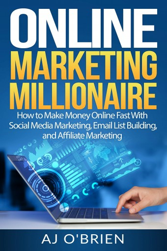 ONLINE MARKETING MILLIONAIRE: How to Make Money Online Fast With Social Media Marketing, Email List Building, and Affiliate Marketing by AJ O'Brien