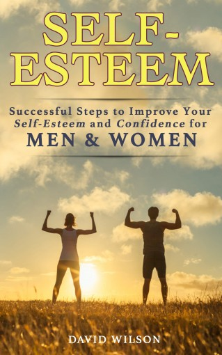 Self-Esteem: Successful Steps to Improve Your Self-Esteem and Confidence for Men and Women (Self Confidence, Self Improvement, Self Esteem, Self Motivation, … Skills, People Skills, People Person) by David Wilson