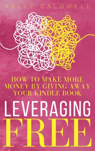 Leveraging FREE: How To Make More Money By Giving Away Your Kindle Book (Scorpio Press Author Tools 1) by Kelly Caldwell