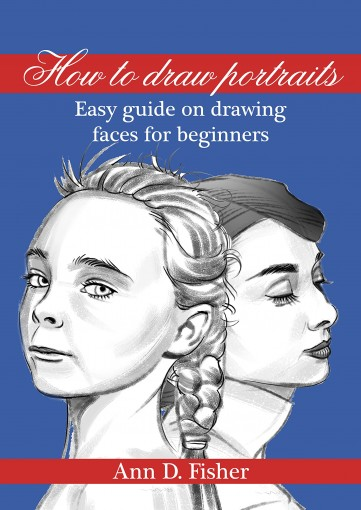 How to Draw a Portrait: From the eyes to the bust, a beginner's guide to drawing portraits by Ann D. Fisher