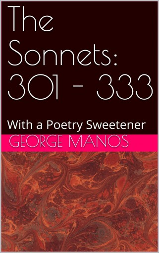 The Sonnets: 301 – 333: With a Poetry Sweetener by George Manos