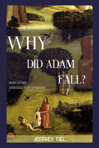 """Why Did Adam Fall?"" and other Unasked-for Sermons by Jeffrey Tiel"