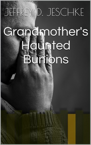 Grandmother's Haunted Bunions by Jeffrey D. Jeschke