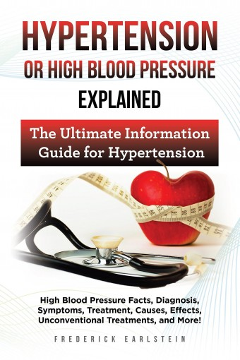 Hypertension Or High Blood Pressure Explained: High Blood Pressure Facts, Diagnosis, Symptoms, Treatment, Causes, Effects, Unconventional Treatments, and More! The Ultimate Information Guide by Frederick Earlstein