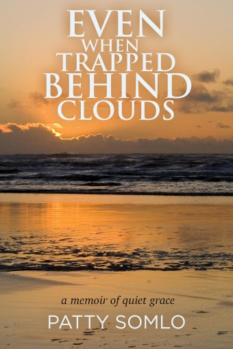 Even When Trapped Behind Clouds: A Memoir of Quiet Grace by Patty Somlo