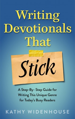 Writing Devotionals That Stick: A Step-By-Step Guide for Writing This Unique Genre for Today's Busy Readers by Kathy Widenhouse