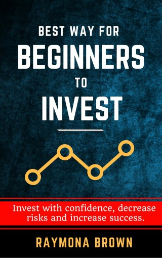 Best Way for Beginners to Invest: Invest with confidence, decrease risks and increase success. by Raymon Brown