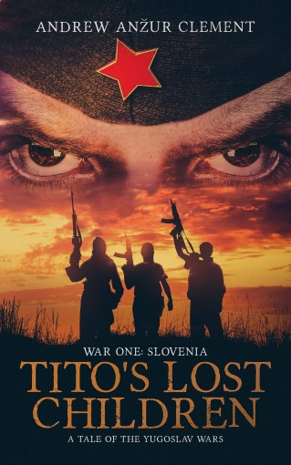 Tito's Lost Children. A Tale of the Yugoslav Wars. War One: Slovenia by Andrew Anzur Clement
