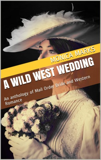 A Wild West Wedding: An anthology of Mail Order Bride and Western Romance by Monica Marks