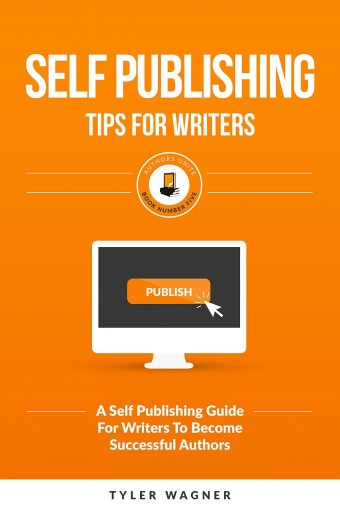 Self Publishing Tips For Writers: A Self Publishing Guide For Writers To Become Successful Authors (Authors Unite Book 5) by Tyler Wagner