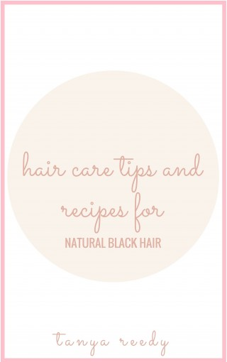 Hair Care Tips and Recipes for Natural Black Hair by Tanya Reedy