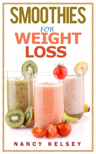 Smoothies for Weight Loss: 55 Delicious Smoothies For Weight Loss, Detoxing , Health And Keep You Healthy (Smoothies, Smoothie Cookbook, Vegan Smoothie, … Smoothie Recipes For Weight Loss Book 1) by Nancy Kelsey