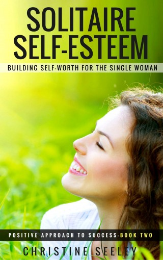 SOLITAIRE SELF-ESTEEM: Building Self-Worth for the Single Woman (Positive Approach to Success Book 2) by Christine Seeley