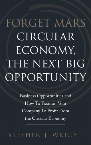 Forget Mars: Circular Economy, The Next Big Business Opportunity by Stephen J. Wright