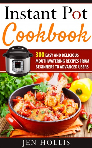 Instant Pot Cookbook: 300 Easy and Delicious Mouthwatering Recipes From Beginners to Advanced Users by Jen Hollis