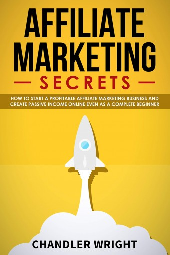 Affiliate Marketing: Secrets – How to Start a Profitable Affiliate Marketing Business and Generate Passive Income Online, Even as a Complete Beginner by Chandler Wright