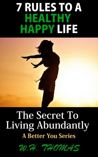 7 Rules To A Healthy Happy Life: The Secret To Living Abundantly (A Better You) by W.H. Thomas