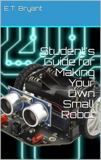Student's Guide for Making Your Own Small Robot by E.T. Bryant